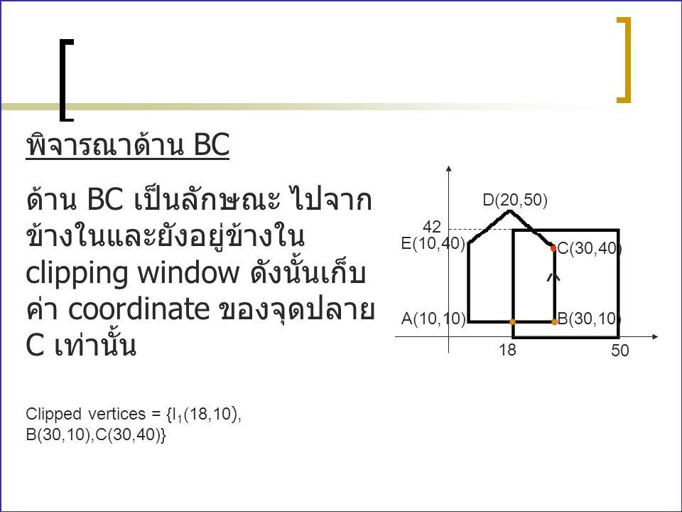 พิจารณาด้าน BC ด้าน BC เป็นลักษณะ ไปจากข้างในและยังอยู่ข้างใน clipping window ดังนั้นเก็บค่า coordinate ของจุดปลาย C เท่านั้น.