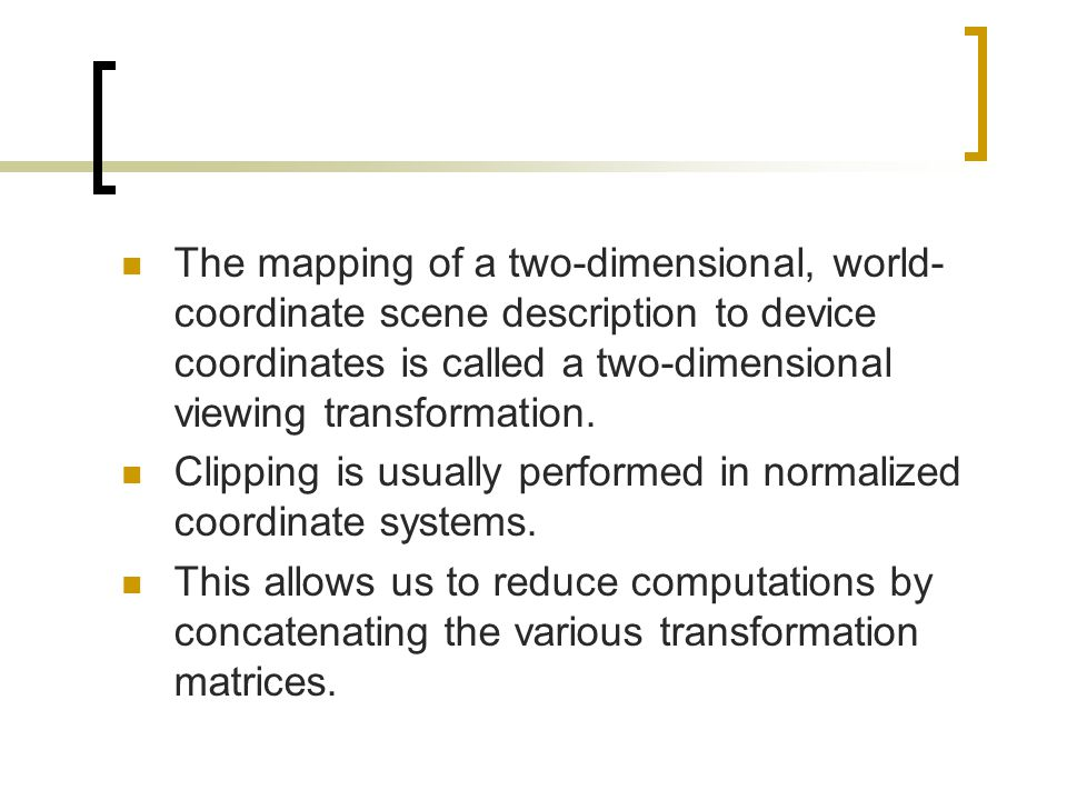 The mapping of a two-dimensional, world-coordinate scene description to device coordinates is called a two-dimensional viewing transformation.