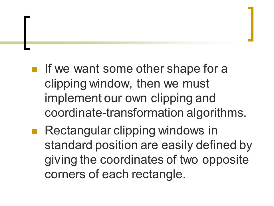 If we want some other shape for a clipping window, then we must implement our own clipping and coordinate-transformation algorithms.