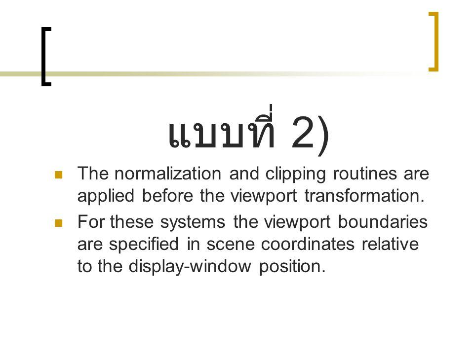 แบบที่ 2) The normalization and clipping routines are applied before the viewport transformation.
