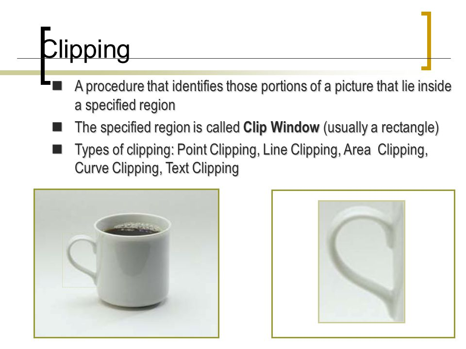 Clipping A procedure that identifies those portions of a picture that lie inside a specified region.