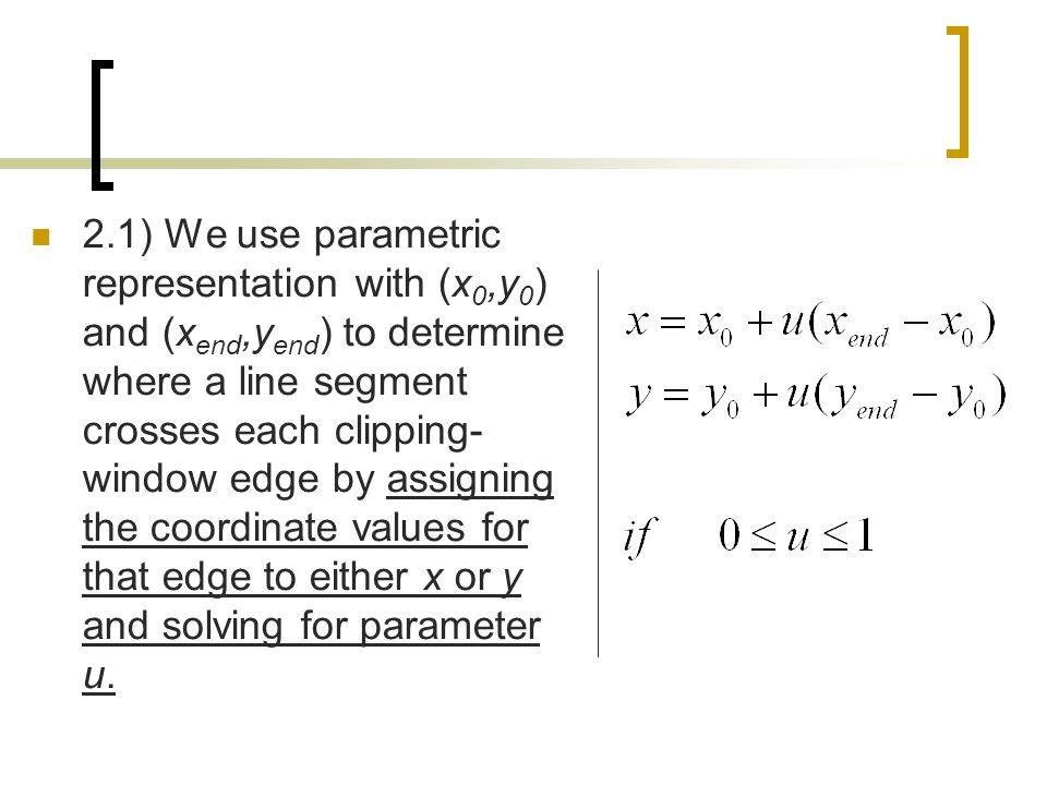 2.1) We use parametric representation with (x0,y0) and (xend,yend) to determine where a line segment crosses each clipping-window edge by assigning the coordinate values for that edge to either x or y and solving for parameter u.
