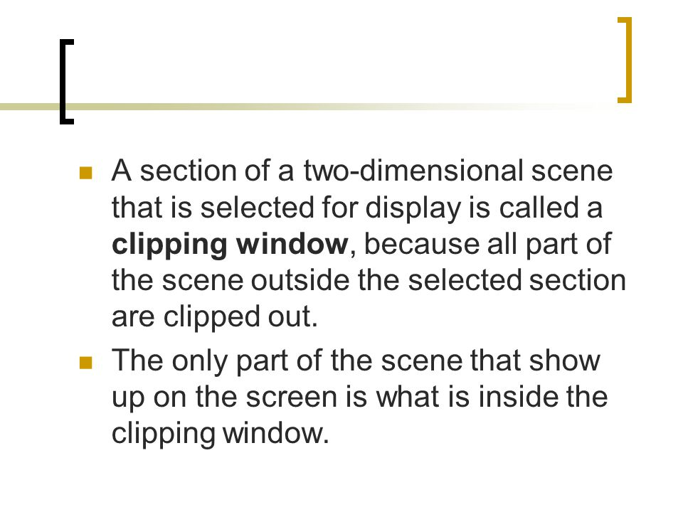 A section of a two-dimensional scene that is selected for display is called a clipping window, because all part of the scene outside the selected section are clipped out.