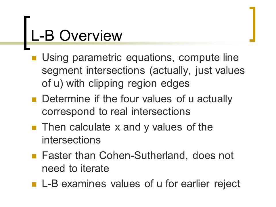 L-B Overview Using parametric equations, compute line segment intersections (actually, just values of u) with clipping region edges.