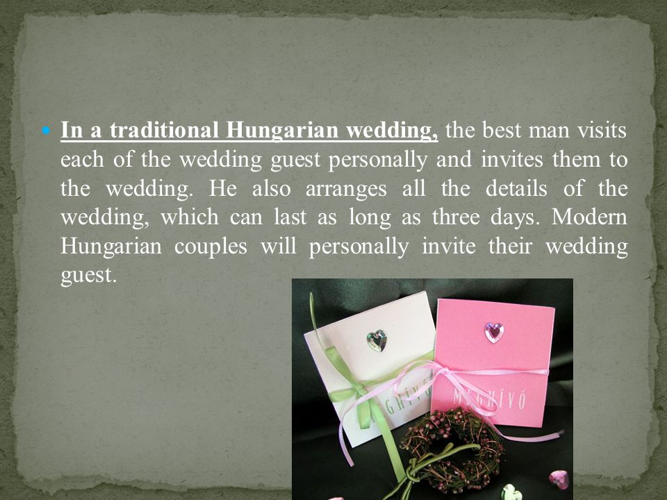 In a traditional Hungarian wedding, the best man visits each of the wedding guest personally and invites them to the wedding.