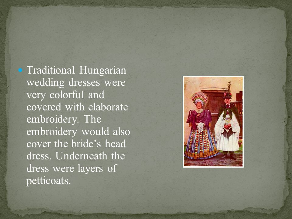 Traditional Hungarian wedding dresses were very colorful and covered with elaborate embroidery.