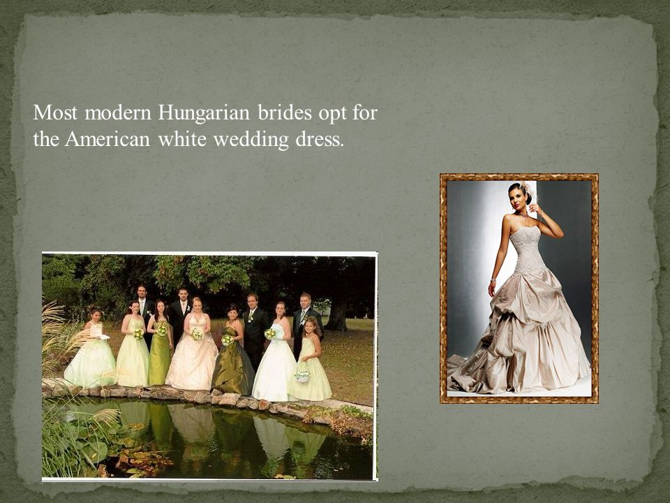 Most modern Hungarian brides opt for the American white wedding dress.