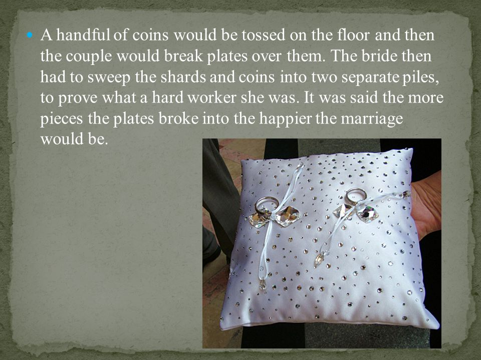 A handful of coins would be tossed on the floor and then the couple would break plates over them.