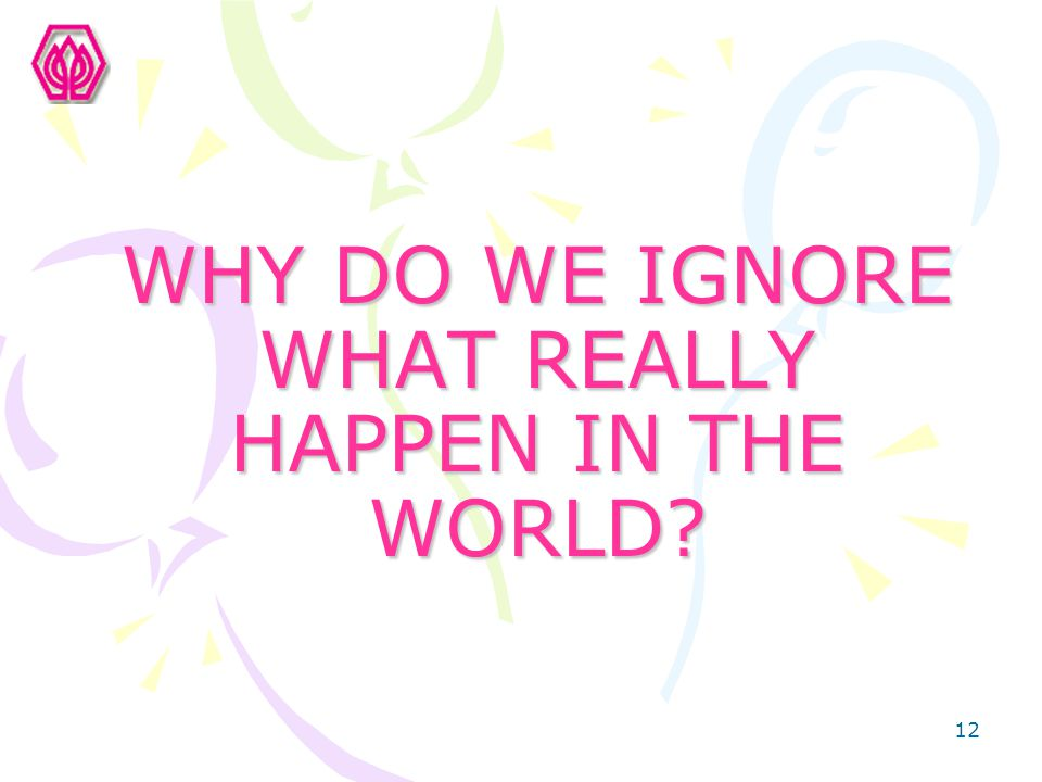 WHY DO WE IGNORE WHAT REALLY HAPPEN IN THE WORLD
