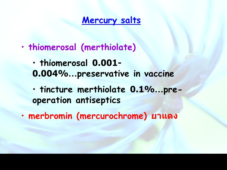 Mercury salts thiomerosal (merthiolate) thiomerosal 0.001-0.004%…preservative in vaccine. tincture merthiolate 0.1%…pre-operation antiseptics.