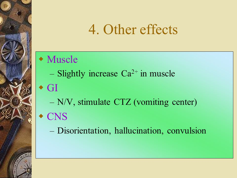 4. Other effects Muscle GI CNS Slightly increase Ca2+ in muscle