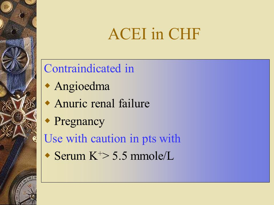 ACEI in CHF Contraindicated in Angioedma Anuric renal failure