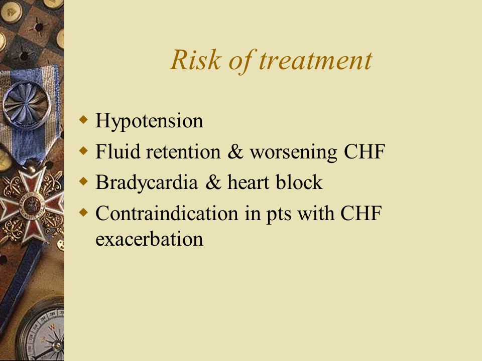 Risk of treatment Hypotension Fluid retention & worsening CHF
