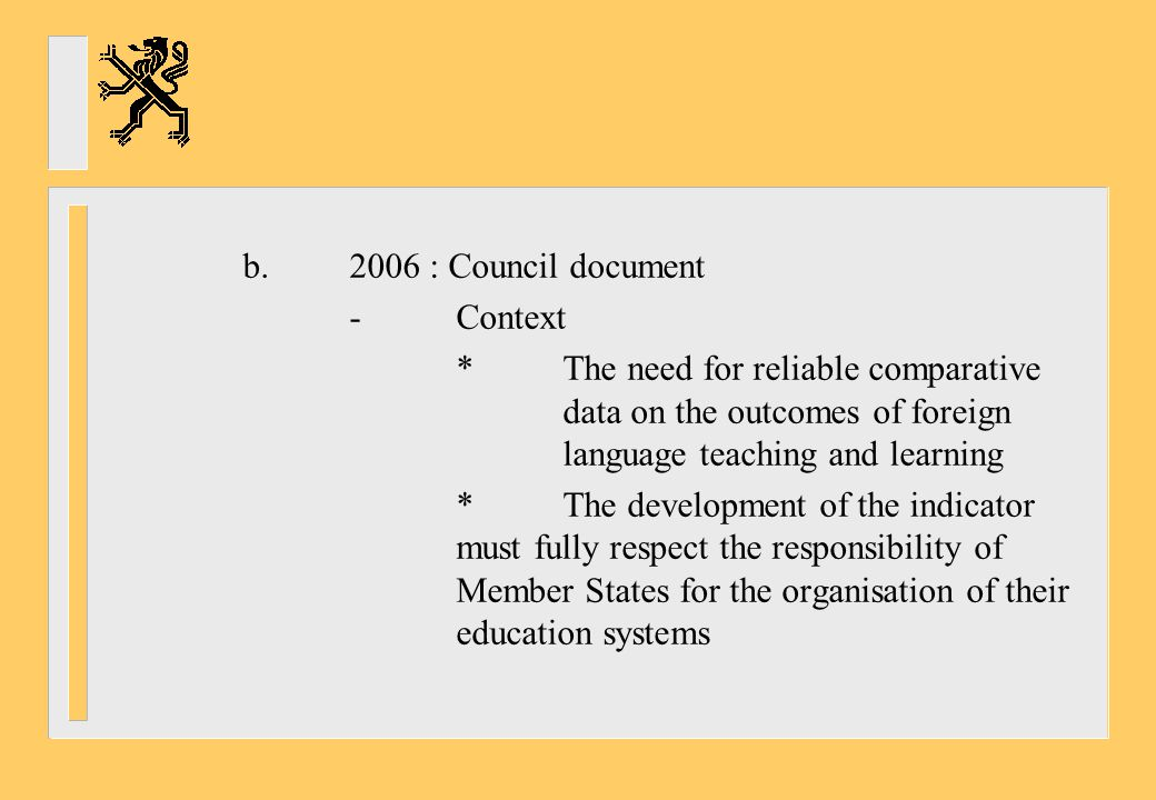 b : Council document - Context. * The need for reliable comparative data on the outcomes of foreign language teaching and learning.