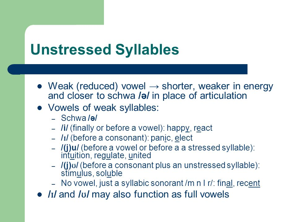 Unstressed Syllables Weak (reduced) vowel → shorter, weaker in energy and closer to schwa /ә/ in place of articulation.