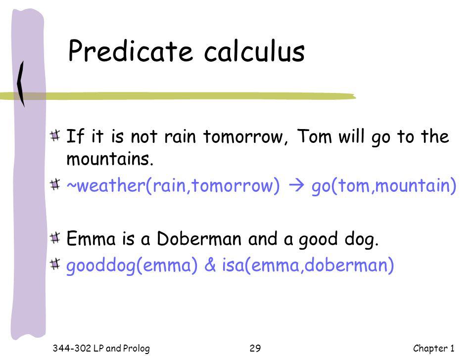 Predicate calculus If it is not rain tomorrow, Tom will go to the mountains. ~weather(rain,tomorrow)  go(tom,mountain)
