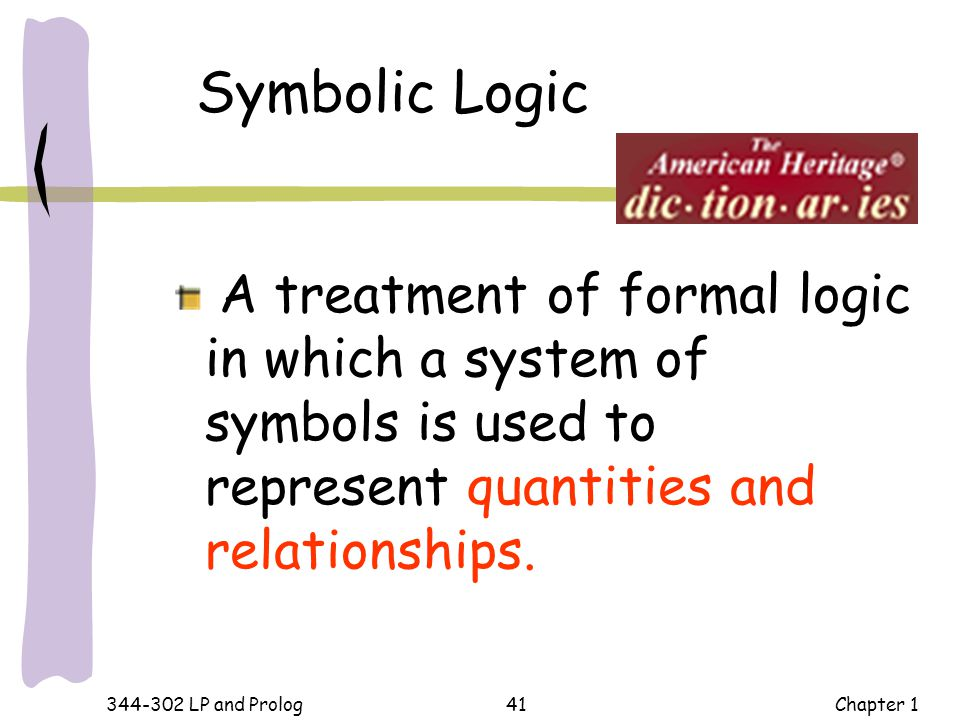 Symbolic Logic A treatment of formal logic in which a system of symbols is used to represent quantities and relationships.