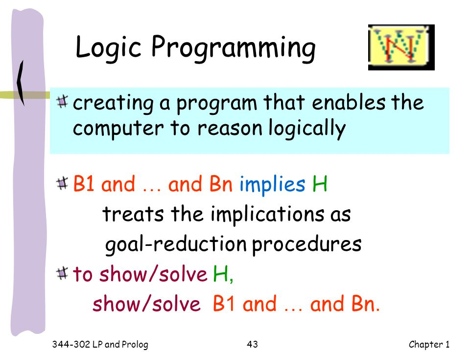 Logic Programming creating a program that enables the computer to reason logically. B1 and … and Bn implies H.