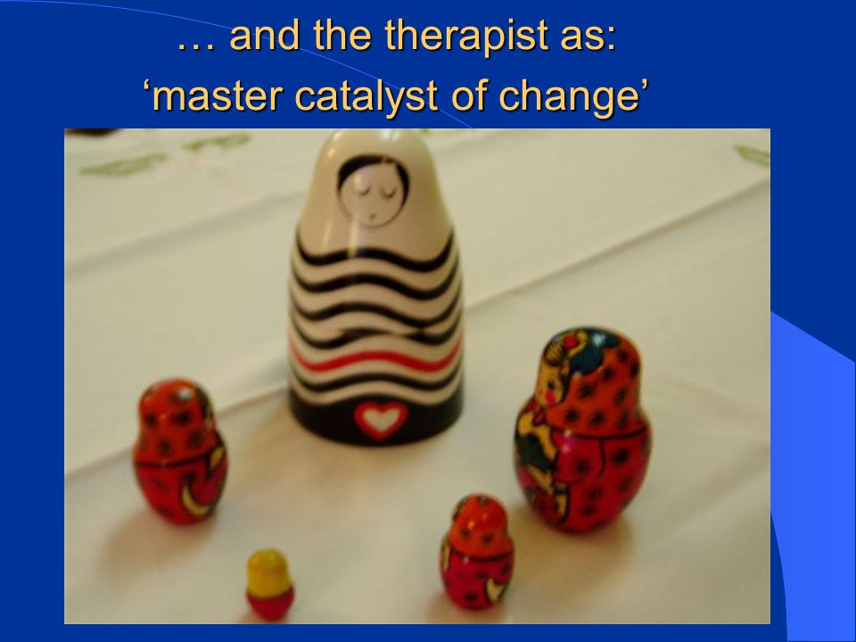 … and the therapist as: 'master catalyst of change'