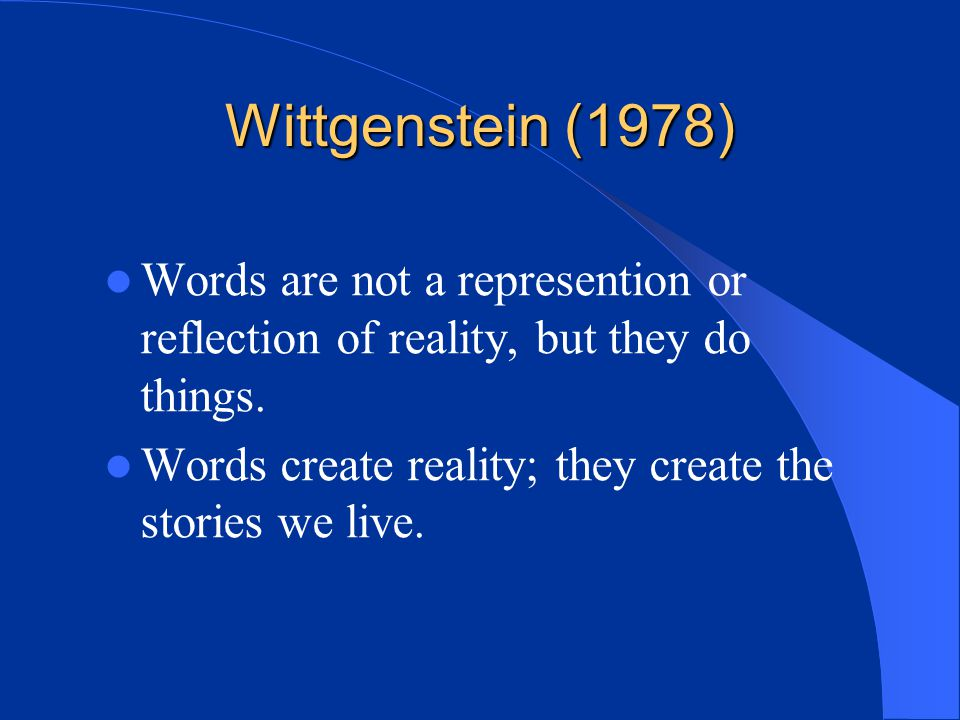 Wittgenstein (1978) Words are not a represention or reflection of reality, but they do things.