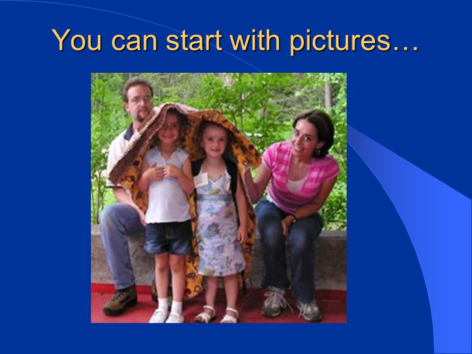 You can start with pictures…
