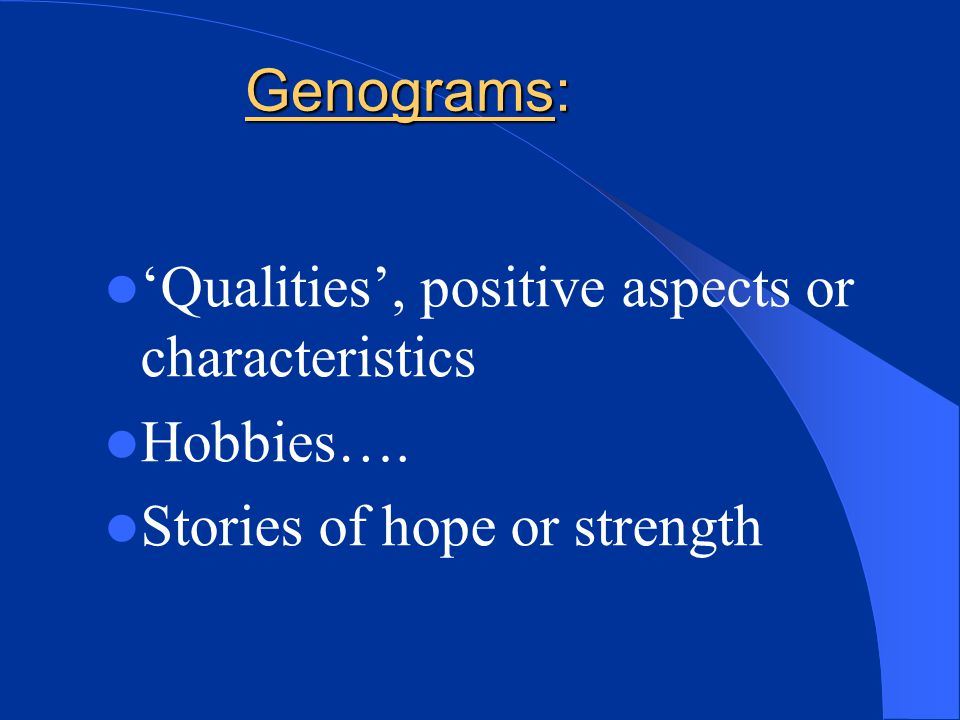 Genograms: 'Qualities', positive aspects or characteristics Hobbies…. Stories of hope or strength
