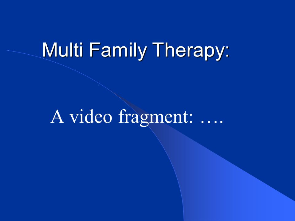 Multi Family Therapy: A video fragment: ….