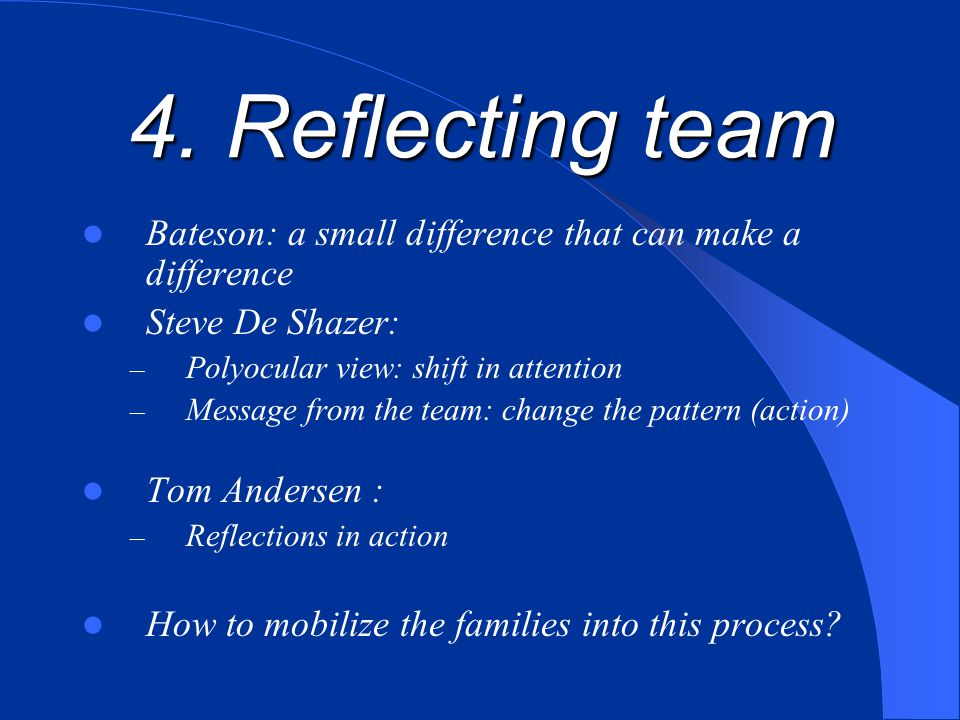 4. Reflecting team Bateson: a small difference that can make a difference. Steve De Shazer: Polyocular view: shift in attention.