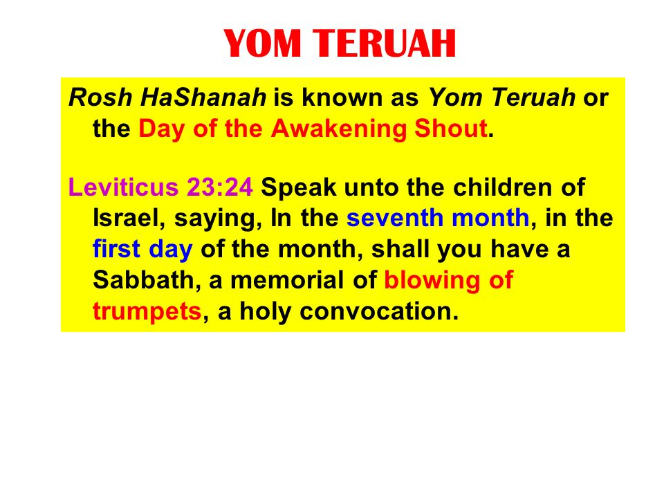 YOM TERUAH Rosh HaShanah is known as Yom Teruah or the Day of the Awakening Shout.
