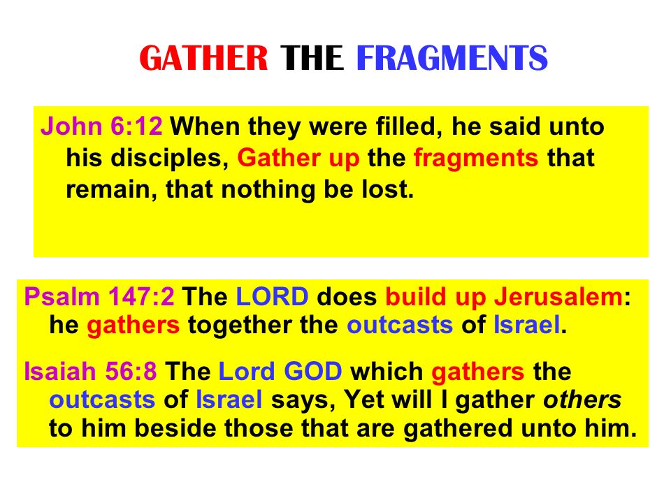 GATHER THE FRAGMENTS John 6:12 When they were filled, he said unto his disciples, Gather up the fragments that remain, that nothing be lost.