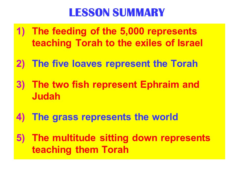 LESSON SUMMARY The feeding of the 5,000 represents teaching Torah to the exiles of Israel. The five loaves represent the Torah.