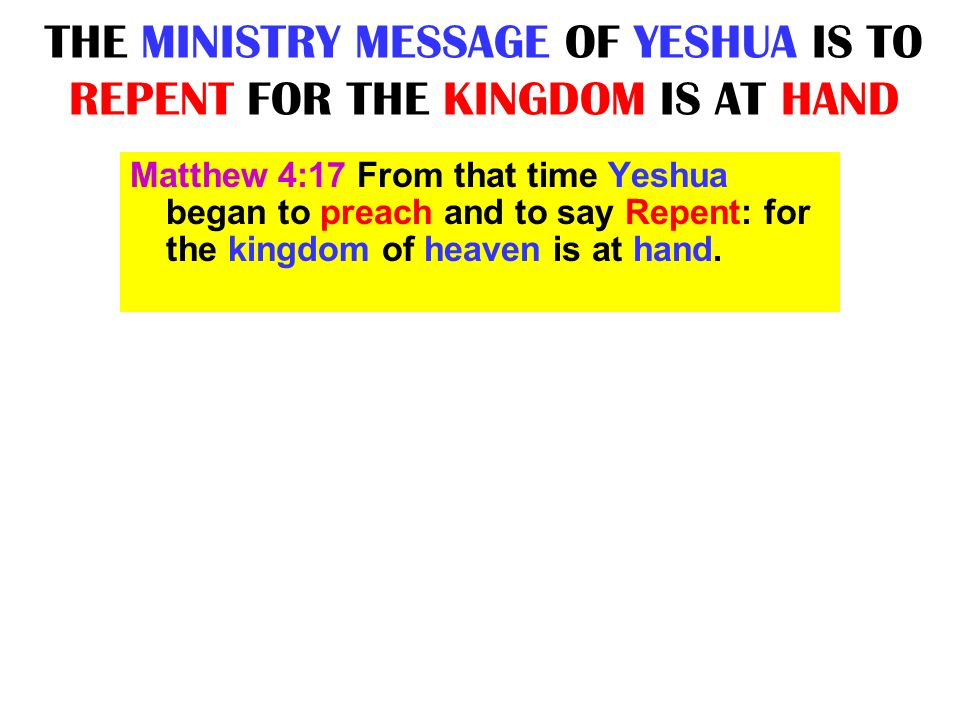 THE MINISTRY MESSAGE OF YESHUA IS TO REPENT FOR THE KINGDOM IS AT HAND