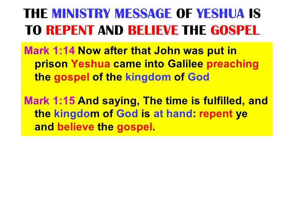 THE MINISTRY MESSAGE OF YESHUA IS TO REPENT AND BELIEVE THE GOSPEL