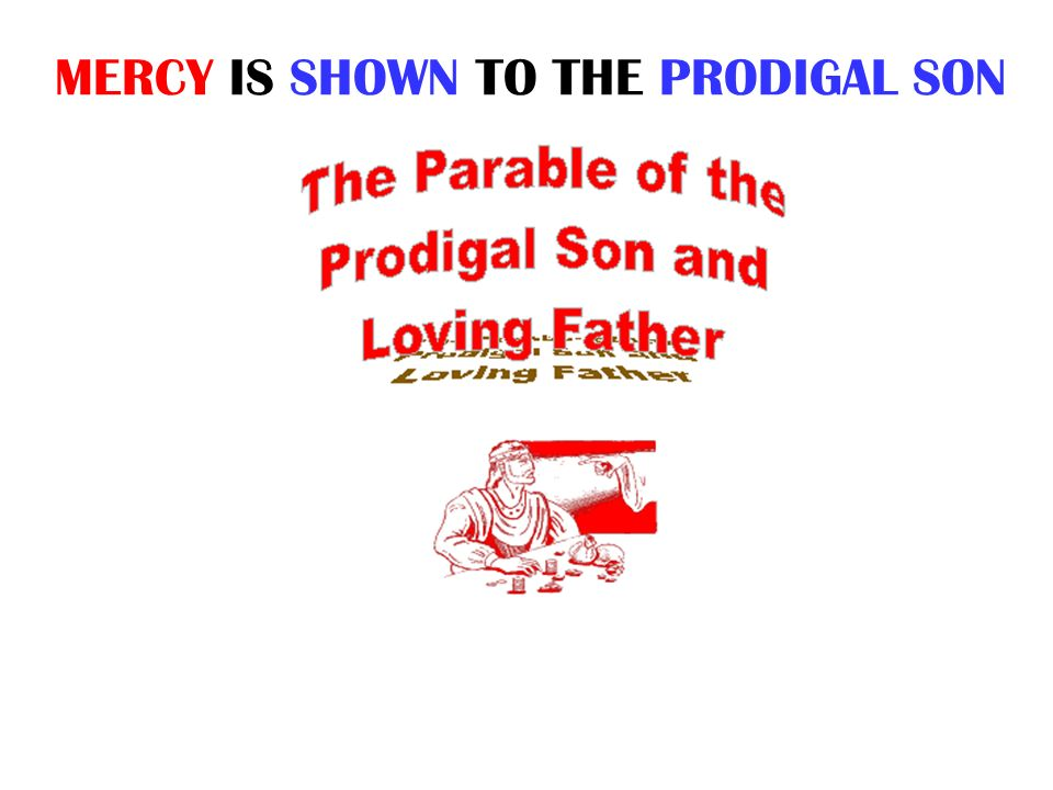 MERCY IS SHOWN TO THE PRODIGAL SON