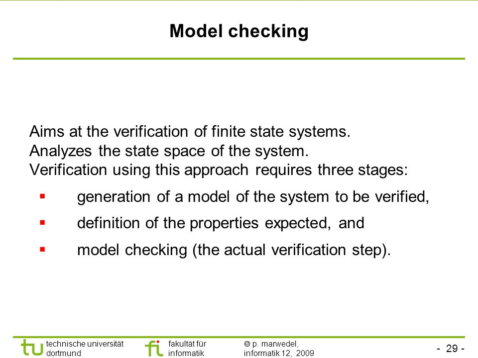 Model checking Aims at the verification of finite state systems.