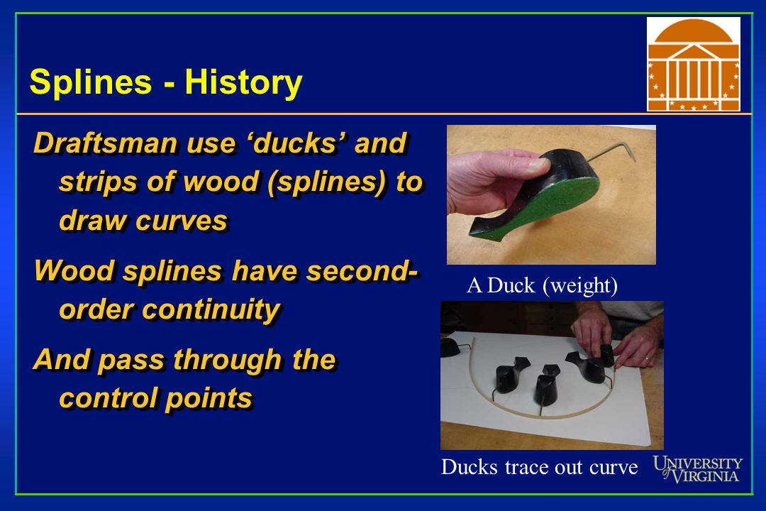 Splines - History Draftsman use 'ducks' and strips of wood (splines) to draw curves. Wood splines have second- order continuity.