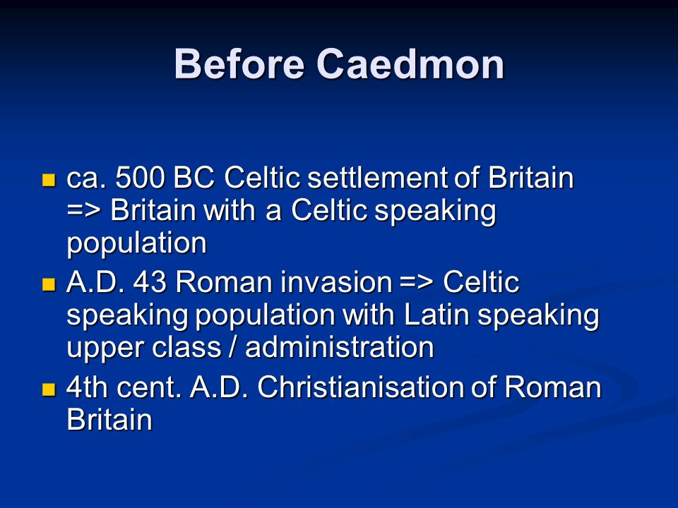 Before Caedmon ca. 500 BC Celtic settlement of Britain => Britain with a Celtic speaking population.