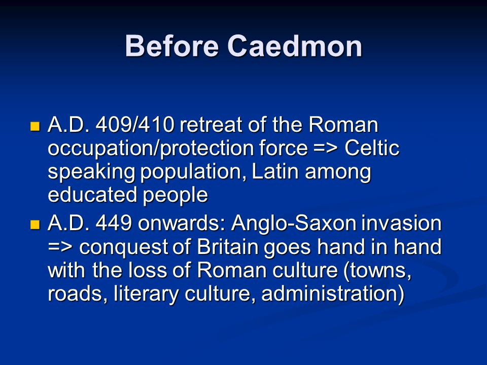 Before Caedmon A.D. 409/410 retreat of the Roman occupation/protection force => Celtic speaking population, Latin among educated people.