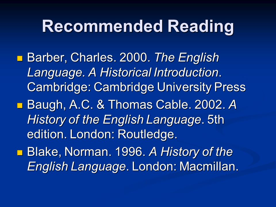 Recommended Reading Barber, Charles The English Language. A Historical Introduction. Cambridge: Cambridge University Press.