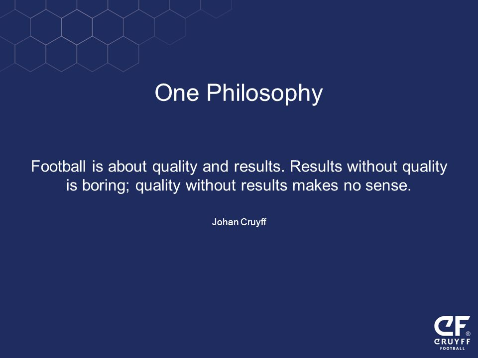 One Philosophy Football is about quality and results. Results without quality. is boring; quality without results makes no sense.