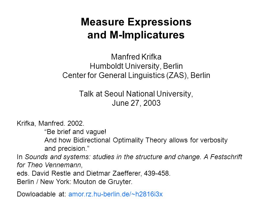 Measure Expressions and M-Implicatures Manfred Krifka Humboldt University, Berlin Center for General Linguistics (ZAS), Berlin Talk at Seoul National University, June 27, 2003