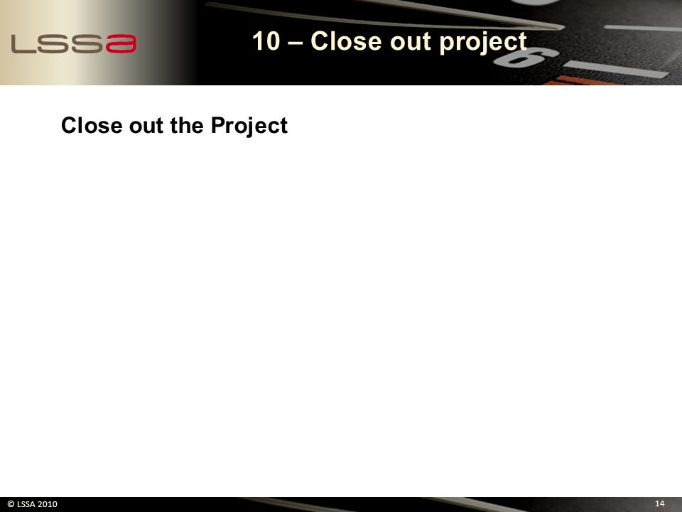 10 – Close out project Close out the Project