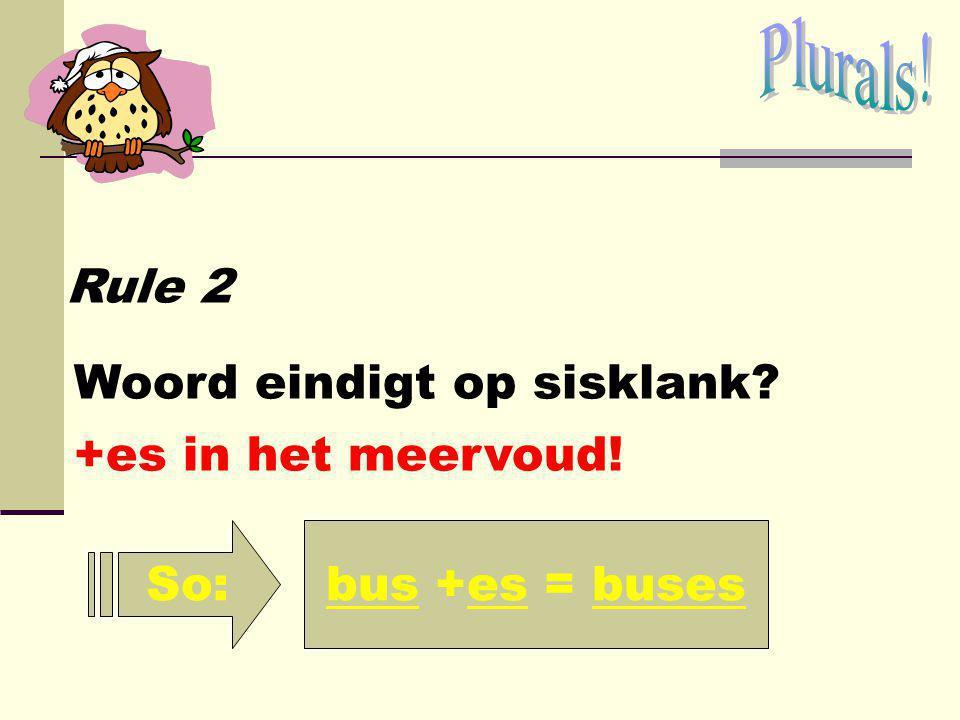 Plurals! Rule 2 Woord eindigt op sisklank +es in het meervoud! So: bus +es = buses