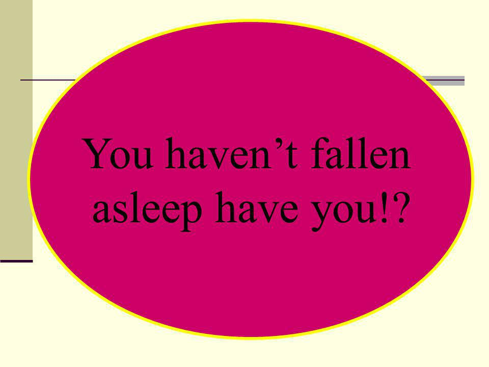You haven't fallen asleep have you!