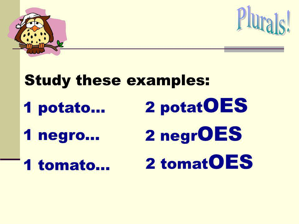 Plurals! Study these examples: 2 potatOES 1 potato… 2 negrOES 1 negro... 2 tomatOES 1 tomato...