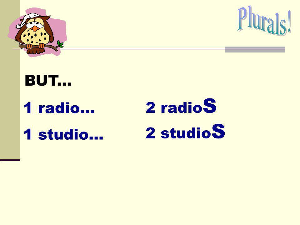 Plurals! BUT... 2 radioS 1 radio… 2 studioS 1 studio…
