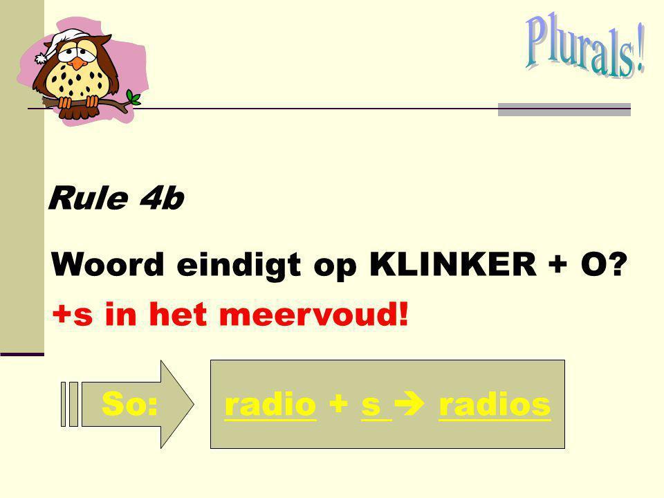 Plurals! Rule 4b Woord eindigt op KLINKER + O +s in het meervoud! So: radio + s  radios