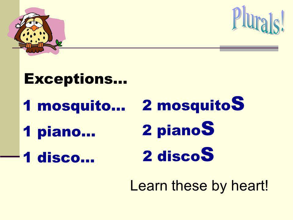 Plurals. Exceptions... 2 mosquitoS. 1 mosquito… 2 pianoS.
