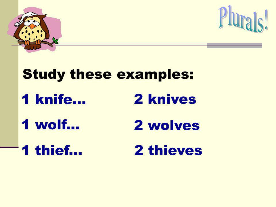 Plurals! Study these examples: 1 knife… 2 knives 1 wolf... 2 wolves 1 thief... 2 thieves