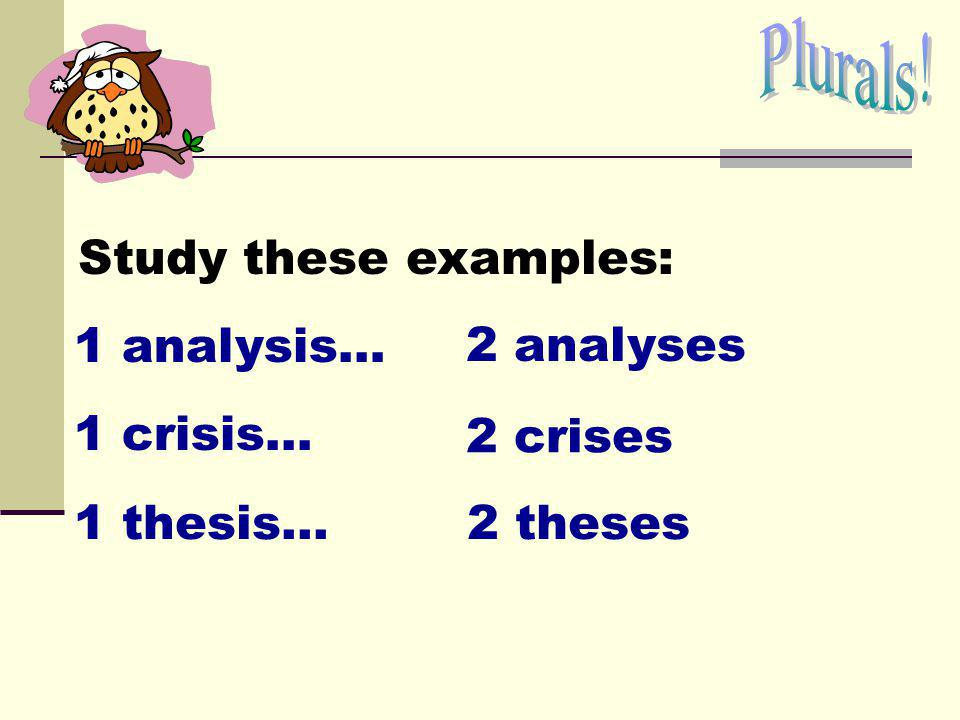 Plurals! Study these examples: 1 analysis… 2 analyses 1 crisis... 2 crises 1 thesis... 2 theses